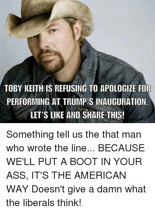 the american way: TOBY KEITH IS REFUSING TO APOLOGIZE FOR  PERFORMING AT TRUMP S INAUGURATION  LET'S LIKE AND SHARE THIS! Something tell us the that man who wrote the line...  BECAUSE WE'LL PUT A BOOT IN YOUR ASS, IT'S THE AMERICAN WAY  Doesn't give a damn what the liberals think!
