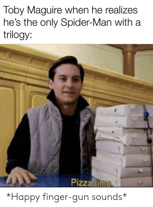 Pizza, Spider, and SpiderMan: Toby Maguire when he realizes  he's the only Spider-Man with a  trilogy:  Pizza fime *Happy finger-gun sounds*