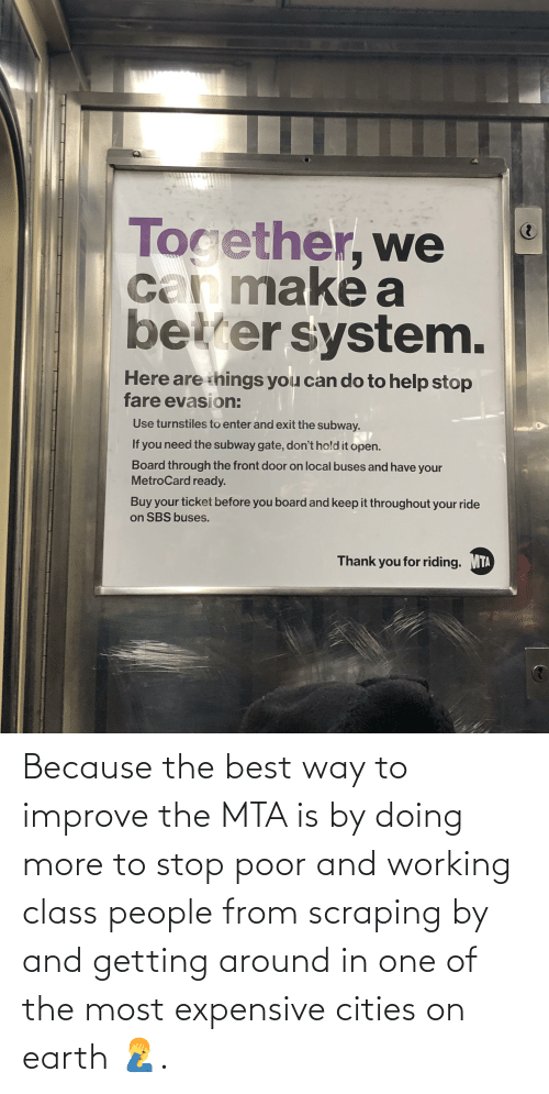 metrocard: Tocether, we  can maké a  betrer system.  Here are things you can do to help stop  fare evasion:  Use turnstiles to enter and exit the subway.  If you need the subway gate, don't hold it open.  Board through the front door on local buses and have your  MetroCard ready.  Buy your ticket before you board and keep it throughout your ride  on SBS buses.  Thank you for riding.  MTA Because the best way to improve the MTA is by doing more to stop poor and working class people from scraping by and getting around in one of the most expensive cities on earth 🤦♂️.