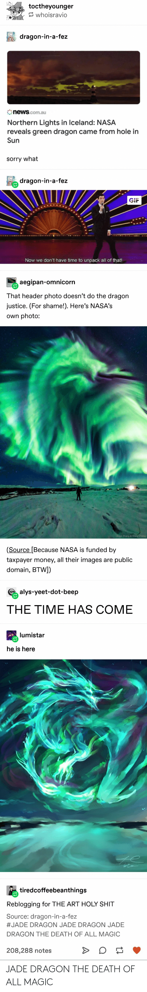Zhang: toctheyounger  whoisravio  dragon-in-a-fez  news.com.au  Northern Lights in Iceland: NASA  reveals green dragon came from hole in  Sun  sorry what  dragon-in-a-fez  GIF  Now we don't have time to unpack all of that!  aegipan-omnicorn  That header photo doesn't do the dragon  justice. (For shame!). Here's NASA's  own photo:  Jingyl Zhang & Wang Zheng  (Source [Because NASA is funded by  taxpayer money, all their images are public  domain, BTW])  alys-yeet-dot-beep  THE TIME HAS COME  lumistar  he is here  tiredcoffeebeanthings  Reblogging for THE ART HOLY SHIT  Source: dragon-in-a-fez  #JADE DRAGON JADE DRAGON JADE  DRAGON THE DEATH OF ALL MAGIC  208,288 notes JADE DRAGON THE DEATH OF ALL MAGIC