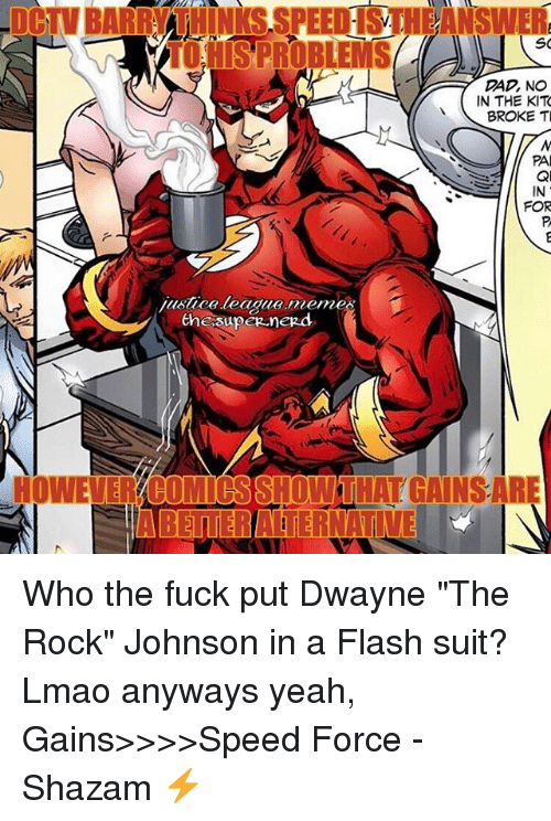 "Dad, Lmao, and Meme: Tod SPROBLEMS  SO  DAD, NO  IN THE KIT  BROKE TI  PA  justice league meme  the supeg negd  HOWEVERYBOMIOSSHOWTHAT GAINSARE  IABETTERATERNATI Who the fuck put Dwayne ""The Rock"" Johnson in a Flash suit? Lmao anyways yeah, Gains>>>>Speed Force -Shazam ⚡️"