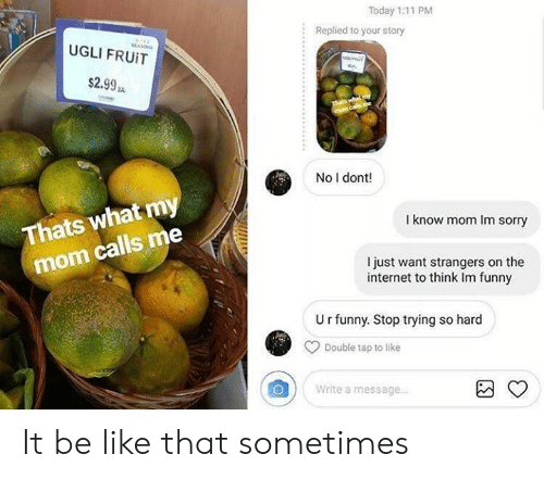 Be Like, Funny, and Internet: Today 1:11 PM  Replied to your story  :  UGLI FRUIT  $2.99 s  No I dont!  I know mom Im sorry  Thats what m  mom calls me  I just want strangers on the  internet to think Im funny  Urfunny. Stop trying so hard  Double tap to like  Write a message. It be like that sometimes