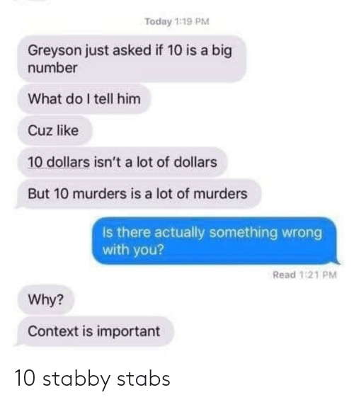 cuz: Today 1:19 PM  Greyson just asked if 10 is a big  number  What do I tell him  Cuz like  10 dollars isn't a lot of dollars  But 10 murders is a lot of murders  Is there actually something wrong  with you?  Read 1:21 PM  Why?  Context is important 10 stabby stabs