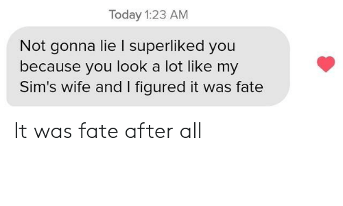 Fate: Today 1:23 AM  Not gonna lie I superliked you  because you look a lot like my  Sim's wife and I figured it was fate It was fate after all