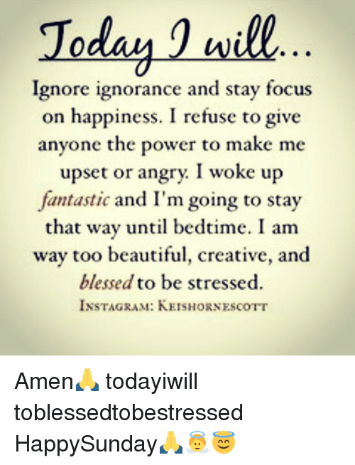 Willed Ignorance: Today 1 will  Ignore ignorance and stay focus  on happiness. I refuse to give  anyone the power to make me  upset or angry. I woke up  fantastic and I'm going to stay  that way until bedtime. I am  way too beautiful, creative, and  blessed to be stressed.  INSTAGRAM: KEISHORNEscorr Amen🙏 todayiwill toblessedtobestressed HappySunday🙏👼😇