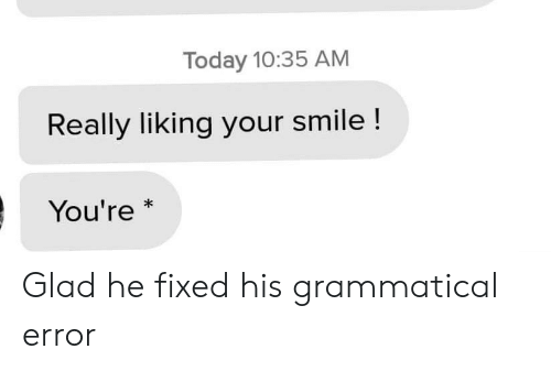 Liking: Today 10:35 AM  Really liking your smile !  You're  * Glad he fixed his grammatical error