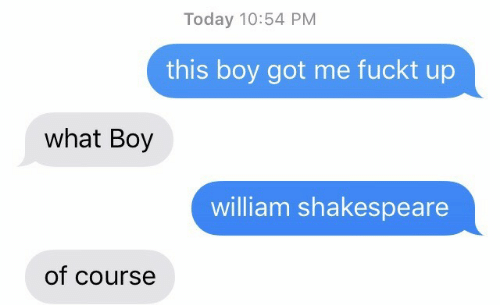 Shakespeare, Today, and William Shakespeare: Today 10:54 PM  this boy got me fuckt up  what Boy  william shakespeare  of course