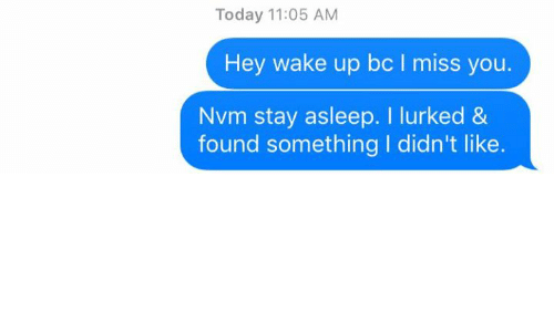hey wake up: Today 11:05 AM  Hey wake up bc miss you  Nvm stay asleep. l lurked &  found something I didn't like.