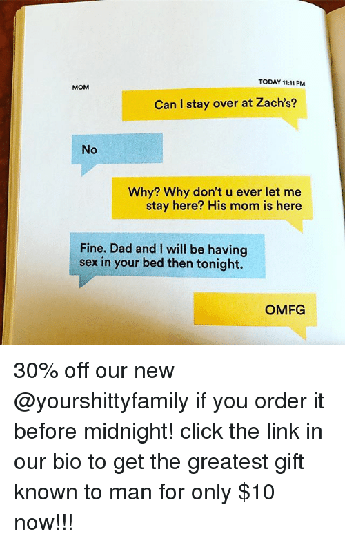 sexs: TODAY 11:11 PM  MOM  Can I stay over at Zach's?  No  Why? Why don't u ever let me  stay here? His mom is here  Fine. Dad and I will be having  sex in your bed then tonight.  OMFG 30% off our new @yourshittyfamily if you order it before midnight! click the link in our bio to get the greatest gift known to man for only $10 now!!!