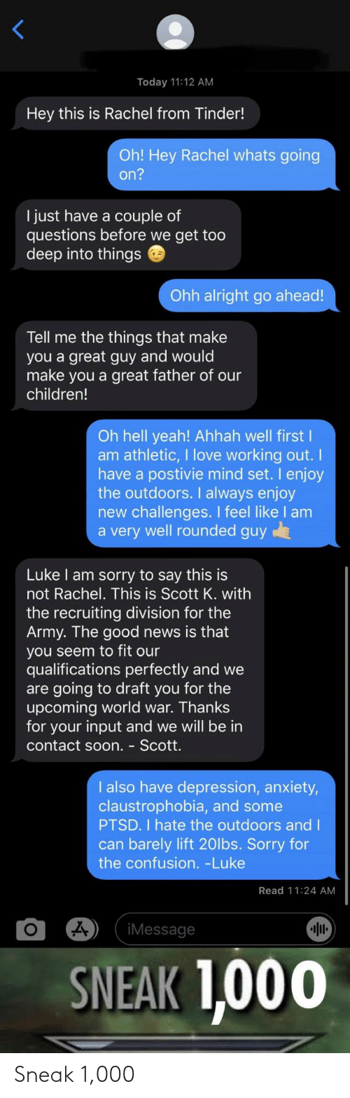 draft: Today 11:12 AM  Hey this is Rachel from Tinder!  Oh! Hey Rachel whats going  on?  I just have a couple of  questions before we get too  deep into things  Ohh alright go ahead!  Tell me the things that make  you a great guy and would  make you a great father of our  children!  Oh hell yeah! Ahhah well first I  am athletic, I love working out.  have a postivie mind set. I enjoy  the outdoors. I always enjoy  new challenges. I feel like I am  a very well rounded guy  Luke I am sorry to say this is  not Rachel. This is Scott K. with  the recruiting division for the  Army. The good news is that  you seem to fit our  qualifications perfectly and we  are going to draft you for the  upcoming world war. Thanks  for your input and we will be in  contact soon. - Scott.  I also have depression, anxiety,  claustrophobia, and some  PTSD. I hate the outdoors and I  can barely lift 20lbs. Sorry for  the confusion. -Luke  Read 11:24 AM  iMessage  SNEAK 1,000 Sneak 1,000