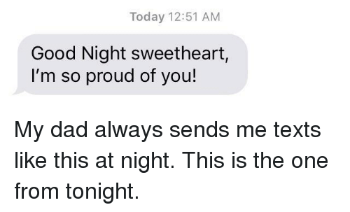 im so proud of you: Today 12:51 AM  Good Night sweetheart,  I'm so proud of you! My dad always sends me texts like this at night. This is the one from tonight.
