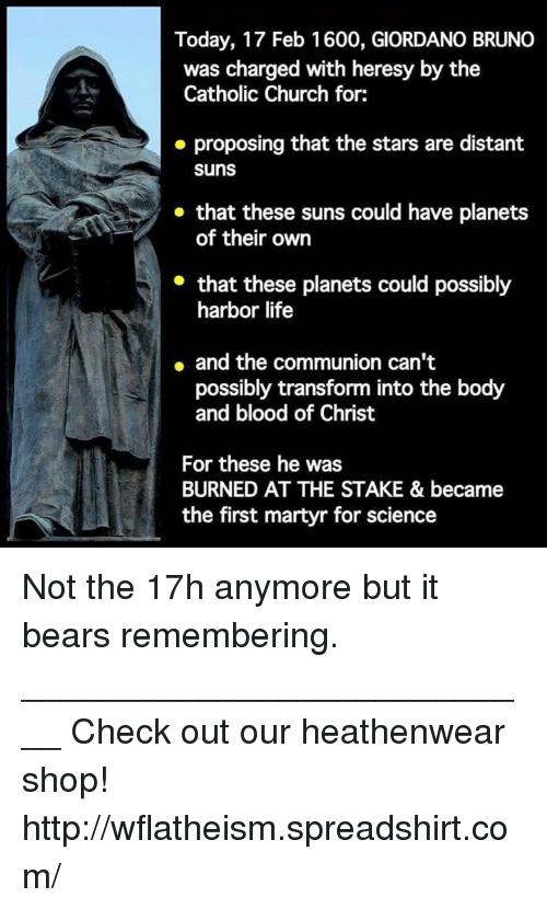 Church, Life, and Memes: Today, 17 Feb 1600, GIORDANO BRUNO  was charged with heresy by the  Catholic Church for:  proposing that the stars are distant  Suns  that these suns could have planets  of their own  that these planets could possibly  harbor life  and the communion can't  possibly transform into the body  and blood of Christ  For these he was  BURNED AT THE STAKE & became  the first martyr for science Not the 17h anymore but it bears remembering.  ___________________________ Check out our heathenwear shop! http://wflatheism.spreadshirt.com/