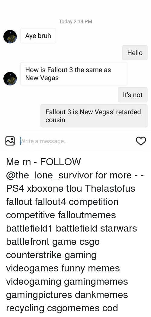 Ayee: Today 2:14 PM  Aye bruh  Hello  How is Fallout 3 the same as  New Vegas  It's not  Fallout 3 is New Vegas' retarded  cousin  Write a message...  Write a message Me rn - FOLLOW @the_lone_survivor for more - - PS4 xboxone tlou Thelastofus fallout fallout4 competition competitive falloutmemes battlefield1 battlefield starwars battlefront game csgo counterstrike gaming videogames funny memes videogaming gamingmemes gamingpictures dankmemes recycling csgomemes cod
