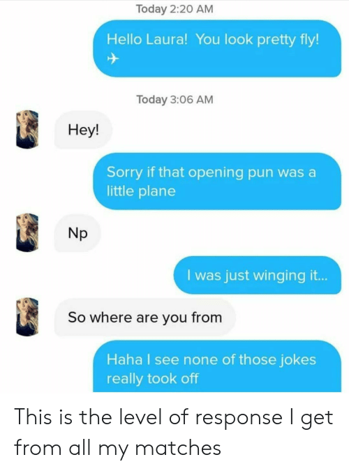 Matches: Today 2:20 AM  Hello Laura! You look pretty fly!  Today 3:06 AM  Не!  Sorry if that opening pun was a  little plane  Np  I was just winging it..  So where are you from  Haha I see none of those jokes  really took off This is the level of response I get from all my matches