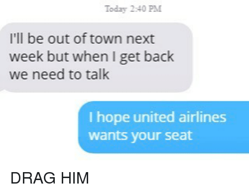 united airlines: Today 2:40 PM  I'll be out of town next  week but when I get back  we need to talk  I hope united airlines  wants your seat DRAG HIM