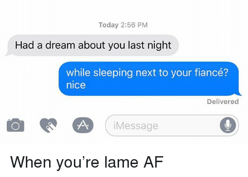 A Dream, Af, and Relationships: Today 2:56 PM  Had a dream about you last night  while sleeping next to your fiancé?  nice  Delivered  iMessage When you're lame AF