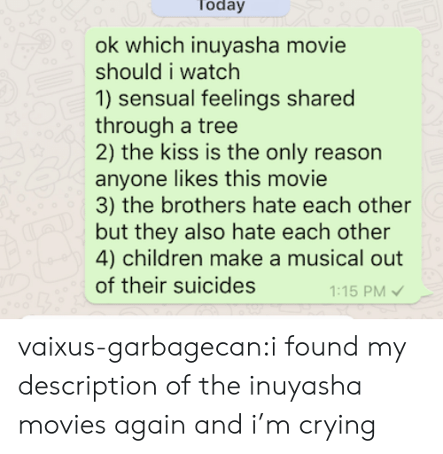 musical: Today  200  ok which inuyasha movie  should i watch  1) sensual feelings shared  through a tree  2) the kiss is the only reason  anyone likes this movie  3) the brothers hate each other  but they also hate each other  4) children make a musical out  of their suicides  1:15 PM vaixus-garbagecan:i found my description of the inuyasha movies again and i'm crying