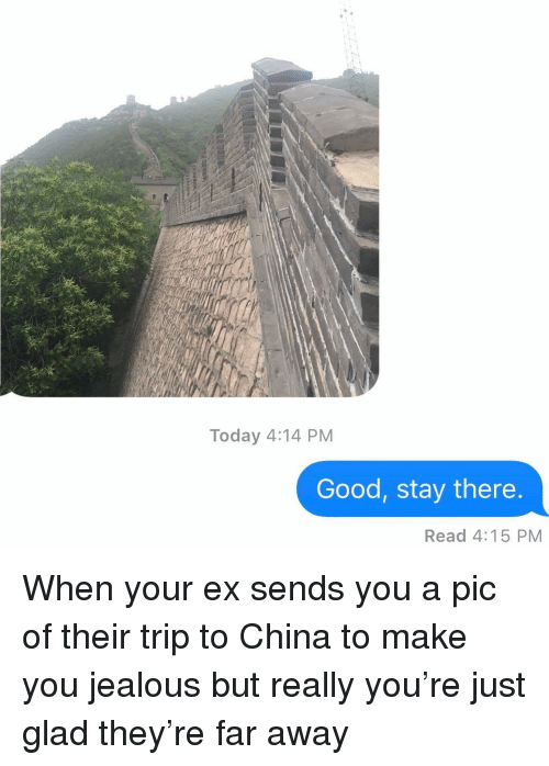 Jealous, Relationships, and Texting: Today 4:14 PM  Good, stay there  Read 4:15 PM When your ex sends you a pic of their trip to China to make you jealous but really you're just glad they're far away