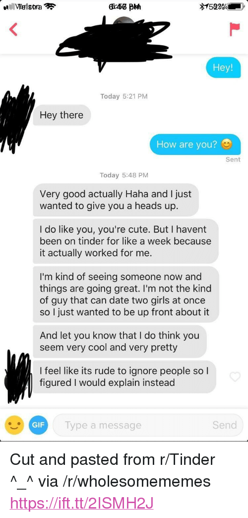 """Cute, Gif, and Girls: Today 5:21 PM  Hey there  How are you?  Sent  Today 5:48 PM  Very good actually Haha and I just  wanted to give you a heads up.  I do like you, you're cute. But I havent  been on tinder for like a week because  it actually worked for me.  I'm kind of seeing someone now and  things are going great. I'm not the kind  of guy that can date two girls at once  so I just wanted to be up front about it  And let you know that I do think you  seem very cool and very pretty  l feel like its rude to ignore people soI  figured I would explain instead  GIF  lype a message  Send <p>Cut and pasted from r/Tinder ^_^ via /r/wholesomememes <a href=""""https://ift.tt/2ISMH2J"""">https://ift.tt/2ISMH2J</a></p>"""