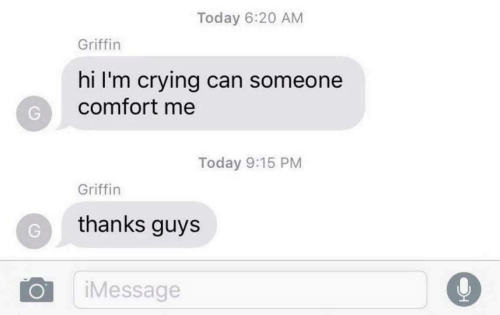 griffin: Today 6:20 AM  Griffin  hi I'm crying can someone  comfort me  Today 9:15 PM  Griffin  thanks guys  iMessage