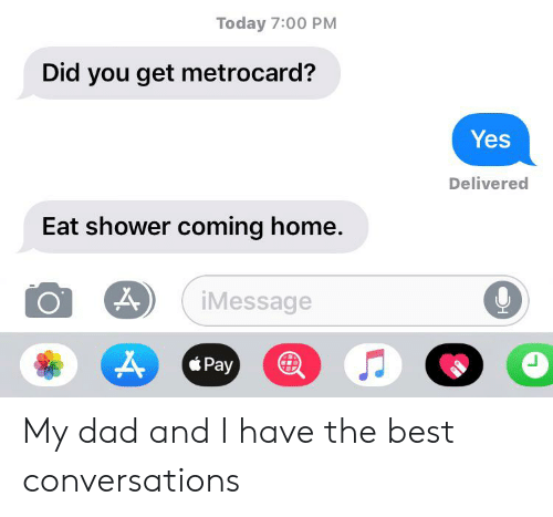 metrocard: Today 7:00 PM  Did you get metrocard?  Yes  Delivered  Eat shower coming home.  iMessage  Pay My dad and I have the best conversations