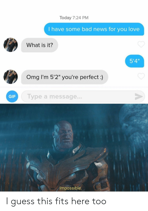 """Bad, Gif, and Love: Today 7:24 PM  I have some bad news for you love  What is it?  5'4""""  Omg I'm 5'2"""" you're perfect:)  V  Type a message...  GIF  Impossible I guess this fits here too"""