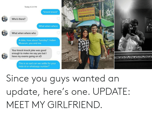 Whatsapp, Date, and Good: Today 8:24 PM  knock knock  INDIAN MUSEUM  Who's there?  What when where  What when where who  A date, how about Tuesday?, Indian  Museum, you and me  Your knock knock joke was good  enough to make me say yes but  have my exams going on xD  This is so sad can we settle for your  insta id or whatsapp number? Since you guys wanted an update, here's one. UPDATE: MEET MY GIRLFRIEND.