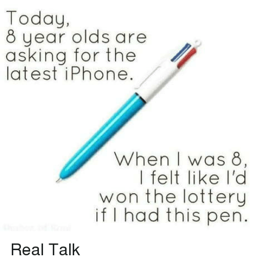 Iphone, Lottery, and Today: Today,  8 year olds are  asking for the  latest iPhone.  When I was 8  | felt like I'd  won the lottery  if I had this pen Real Talk