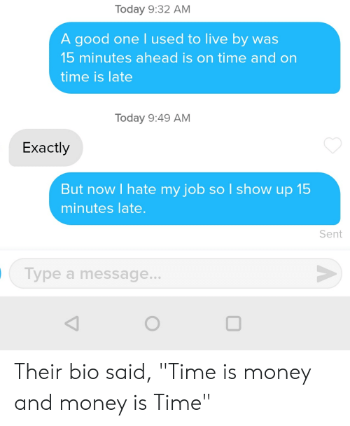"Money, Good, and Live: Today 9:32 AM  A good onel used to live by was  15 minutes ahead is on time and on  time is late  Today 9:49 AM  Exactly  But now I hate my job sol show up 15  minutes late.  Sent  Type a message... Their bio said, ""Time is money and money is Time"""