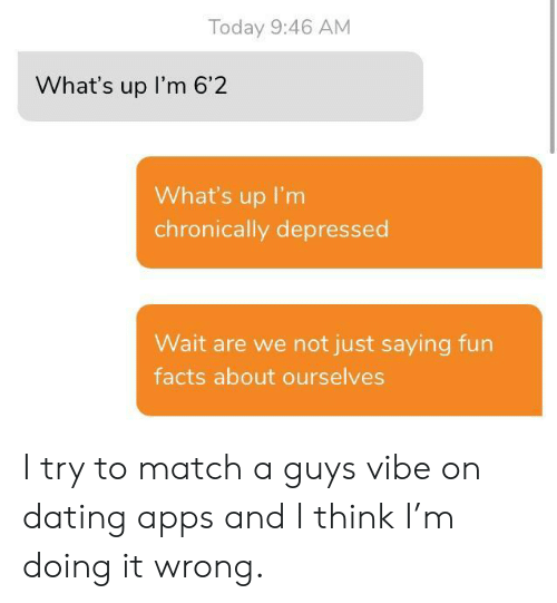 Dating, Facts, and Apps: Today 9:46 AM  What's up I'm 6'2  What's up I'm  chronically depressed  Wait are we not just saying fun  facts about ourselves I try to match a guys vibe on dating apps and I think I'm doing it wrong.