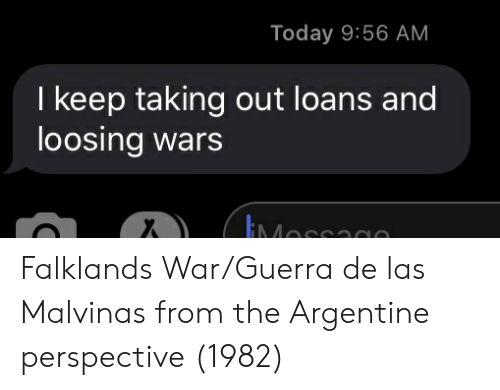 argentine: Today 9:56 AM  I keep taking out loans and  loosing wars  EMessagn Falklands War/Guerra de las Malvinas from the Argentine perspective (1982)