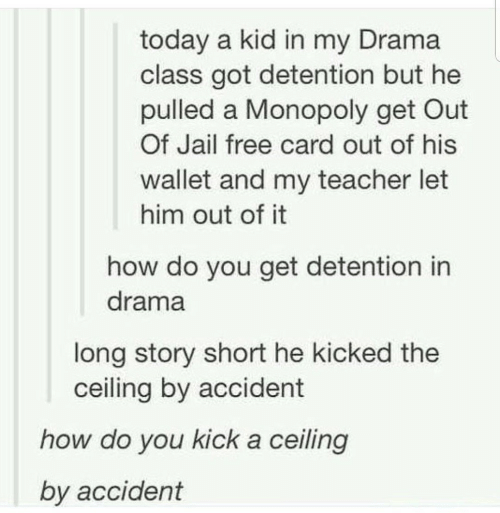 Jail, Monopoly, and Teacher: today a kid in my Drama  class got detention but he  pulled a Monopoly get Out  Of Jail free card out of his  wallet and my teacher let  him out of it  how do you get detention in  drama  long story short he kicked the  ceiling by accident  how do you kick a ceiling  by accident