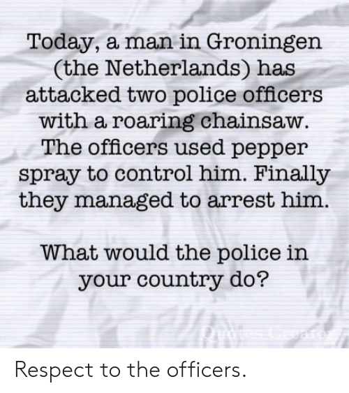 Police, Respect, and Control: Today, a man in Groningen  (the Netherlands) has  attacked two police officers  with a roaring chainsaw  The officers used pepper  spray to control him. Finally  they managed to arrest him.  What would the police in  your country do? Respect to the officers.