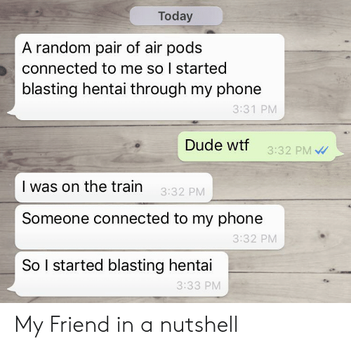 Connected: Today  A random pair of air pods  connected to me so I started  blasting hentai through my phone  3:31 PM  Dude wtf  3:32 PM  I was on the train  3:32 PM  Someone connected to my phone  3:32 PM  So I started blasting hentai  3:33 PM My Friend in a nutshell