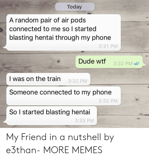 Connected: Today  A random pair of air pods  connected to me so I started  blasting hentai through my phone  3:31 PM  Dude wtf  3:32 PM  I was on the train  3:32 PM  Someone connected to my phone  3:32 PM  So I started blasting hentai  3:33 PM My Friend in a nutshell by e3than- MORE MEMES