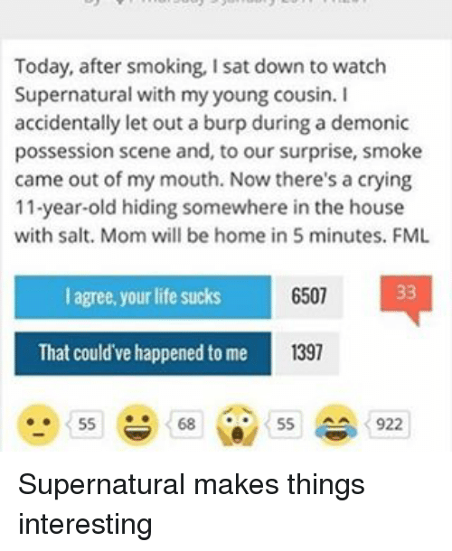 Life Sucking: Today, after smoking, Isat down to watch  Supernatural with my young cousin. I  accidentally let out a burp during a demonic  possession scene and, to our surprise, smoke  came out of my mouth. Now there's a crying  11-year-old hiding somewhere in the house  with salt. Mom will be home in 5 minutes. FML  33  6507  agree, your life sucks  1397  That could've happened to me  55  55  922 Supernatural makes things interesting
