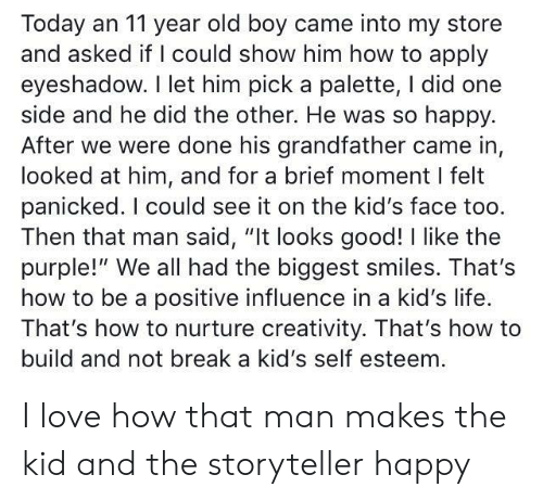 "panicked: Today an 11 year old boy came into my store  and asked if I could show him how to apply  eyeshadow. I let him pick a palette, I did one  side and he did the other. He was so happy.  After we were done his grandfather came in,  looked at him, and for a brief moment I felt  panicked. I could see it on the kid's face too.  Then that man said, ""It looks good! I like the  purple!"" We all had the biggest smiles. That's  how to be a positive influence in a kid's life.  That's how to nurture creativity. That's how to  build and not break a kid's self esteem I love how that man makes the kid and the storyteller happy"