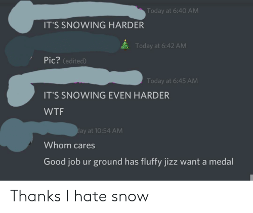 Hate Snow: Today at 6:40 AM  IT'S SNOWING HARDER  Today at 6:42 AM  Pic? (edited)  Today at 6:45 AM  IT'S SNOWING EVEN HARDER  WTF  day at 10:54 AM  Whom cares  Good job ur ground has fluffy jizz want a medal Thanks I hate snow