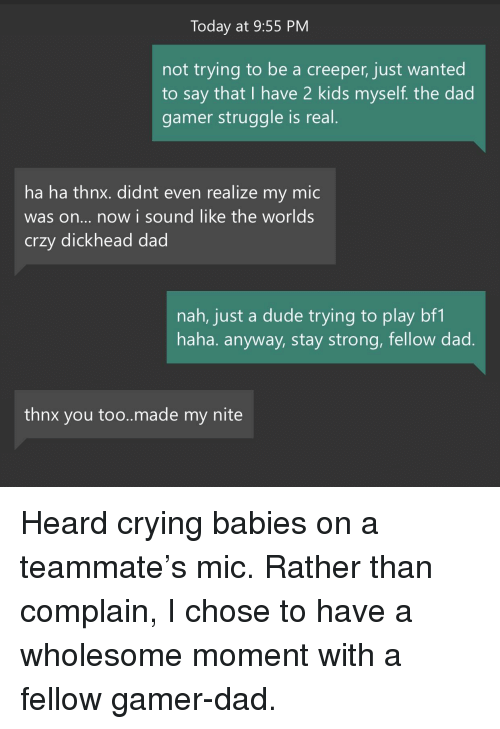 creeper: Today at 9:55 PM  not trying to be a creeper, just wanted  to say that I have 2 kids myself. the dad  gamer struggle is real  ha ha thnx. didnt even realize my mic  was on... now i sound like the worlds  crzy dickhead dad  nah, just a dude trying to play bf1  haha. anyway, stay strong, fellow dad  thnx you too..made my nite <p>Heard crying babies on a teammate's mic. Rather than complain, I chose to have a wholesome moment with a fellow gamer-dad.</p>