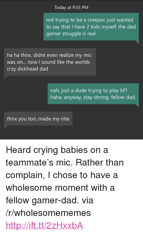 "creeper: Today at 9:55 PM  not trying to be a creeper, just wanted  to say that I have 2 kids myself. the dad  gamer struggle is real  ha ha thnx. didnt even realize my mic  was on... now i sound like the worlds  crzy dickhead dad  nah, just a dude trying to play bf1  haha. anyway, stay strong, fellow dad  thnx you too..made my nite <p>Heard crying babies on a teammate's mic. Rather than complain, I chose to have a wholesome moment with a fellow gamer-dad. via /r/wholesomememes <a href=""http://ift.tt/2zHxxbA"">http://ift.tt/2zHxxbA</a></p>"