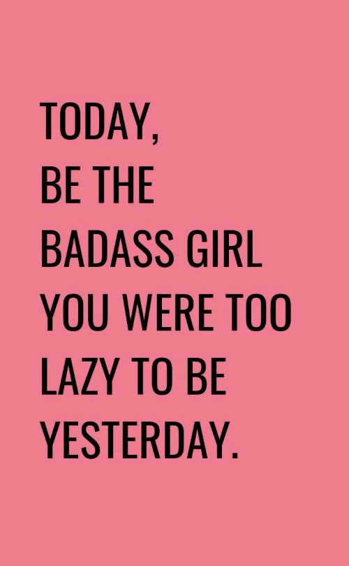 Lazy, Girl, and Today: TODAY,  BE THE  BADASS GIRL  YOU WERE TOO  LAZY TO BE  YESTERDAY