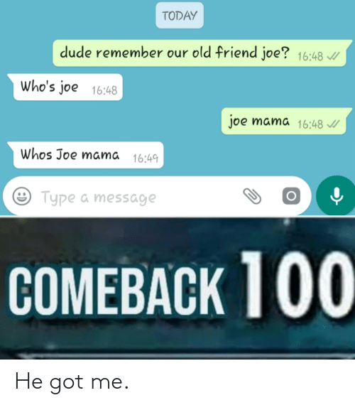 Today Dude Remember Our Old Friend Joe 1648 Who S Joe 1648 Joe Mama 1648 Whos Joe Mama 1649 Type A Message Comeback 100 He Got Me Dude Meme On Ballmemes Com I really have no clue who he is, and i'm wondering if any of you knew who joe was. ballmemes com