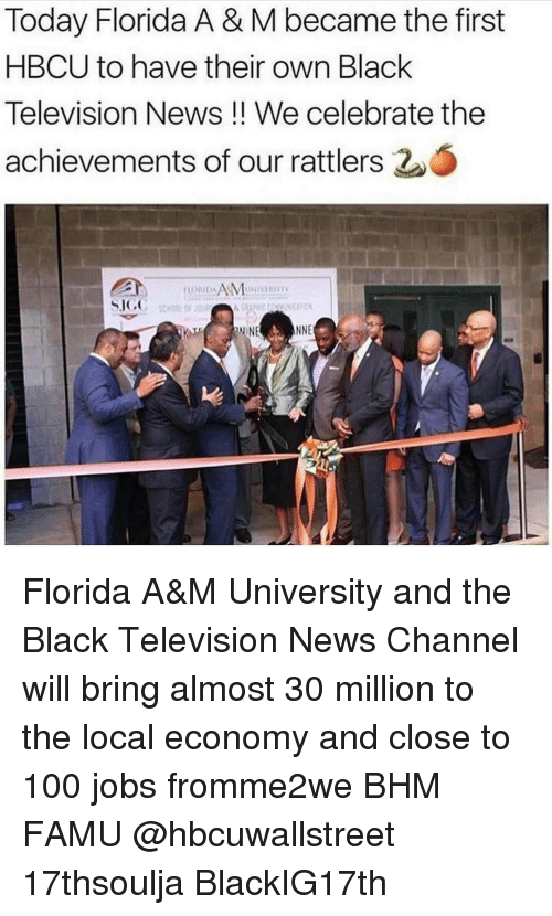 Memes, Florida, and 🤖: Today Florida A& M became the first  HBCU to have their own Black  Television News We celebrate the  achievements of our rattlers  O  ILORIDAAMUNIVIISIV  SIGC Florida A&M University and the Black Television News Channel will bring almost 30 million to the local economy and close to 100 jobs fromme2we BHM FAMU @hbcuwallstreet 17thsoulja BlackIG17th