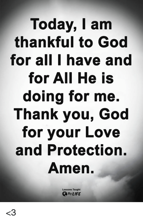 God, Life, and Love: Today, I am  thankful to God  for all I have and  for AII He is  doing for me.  Thank you, God  for your Love  and Protection,  Amen.  Lessons Taught  By LIFE <3