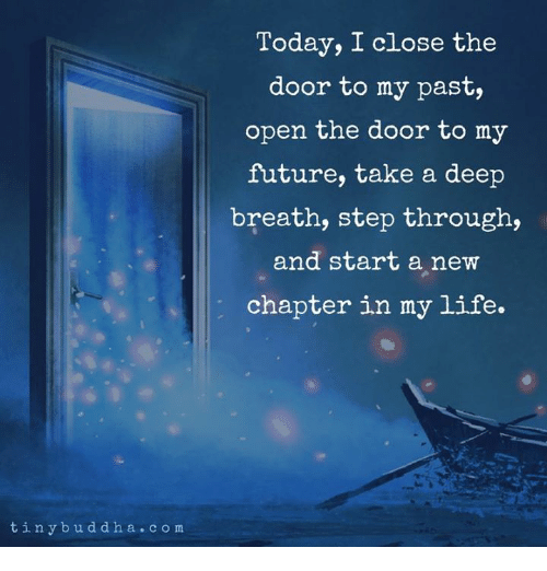 Close The Door: Today, I close the  door to my past,  open the door to my  future, take a deep  breath, step through,  and start a new  chapter in my life.  tinybuddha.com