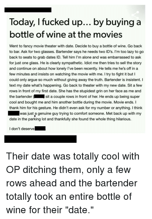 Being Alone, Arguing, and Lazy: Today, I fucked up... by buying a  bottle of wine at the movies  Went to fancy movie theater with date. Decide to buy a bottle of wine. Go back  to bar. Ask for two glasses. Bartender says he needs two ID's. I'm too lazy to go  back to seats to grab dates ID. Tell him l'm alone and was embarrassed to ask  for just one glass. He is clearly sympathetic. Idiot me then tries to sell the sto  and continue on about how lonely I've been recently. He tells me he's off in a  few minutes and insists on watching the movie with me. I try to fight it but I  could only argue so much without giving away the truth. Bartender is insistent. I  text my date what's happening. Go back to theater with my new date. Sit a few  rows in front of my first date. She has the stupidest grin on her face as me and  the bartender  cool and bought me and him another bottle during the movie. Movie ends. I  thank him for his gesture. He didn't even ask for my number or anything. I think  sit a couple rows in front of her. He ends up being super  was just a genuine guy trying to comfort someone. Met back up with my  date in the parking lot and thankfully she found the whole thing hilarious.  I don't deserve