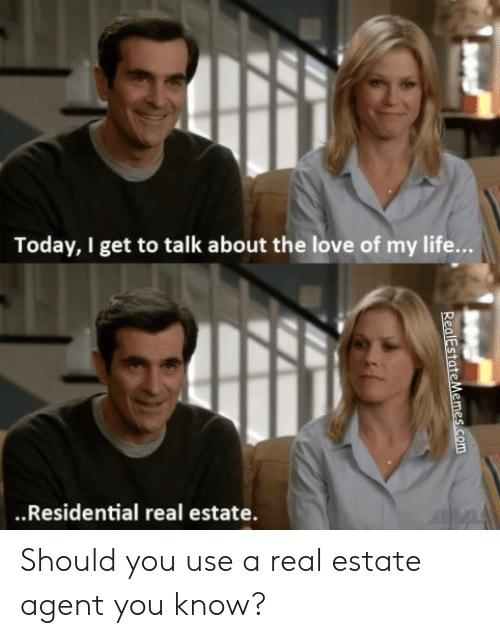 Life, Love, and Today: Today, I get to talk about the love of my life...  .Residential real estate. Should you use a real estate agent you know?