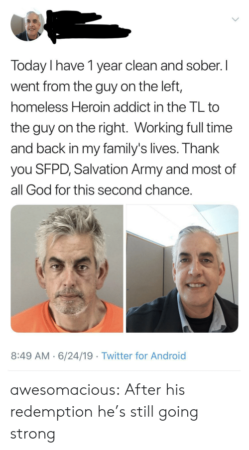 Sober: Today I have 1 year clean and sober. I  went from the guy on the left,  homeless Heroin addict in the TL to  the guy on the right. Working full time  and back in my family's lives. Thank  you SFPD, Salvation Army and most of  all God for this second chance.  8:49 AM 6/24/19 Twitter for Android awesomacious:  After his redemption he's still going strong