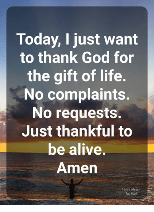 Alive, God, and Life: Today, I just want  to thank God for  the gift of life.  No complaints.  No requests.  Just thankful to  be alive.  Amen  I Love Myself  bo You?