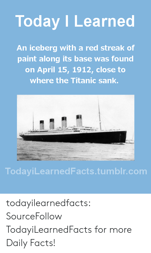 Facts, Titanic, and Tumblr: Today I Learned  An iceberg with a red streak of  paint along its base was found  on April 15, 1912, close to  where the Titanic sank  TodaviLearned Facts.tumblr.com todayilearnedfacts:  SourceFollow TodayiLearnedFacts for more Daily Facts!